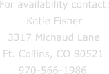 For availability contact: Katie Fisher 3317 Michaud Lane Ft. Collins, CO 80521 970-566-1986